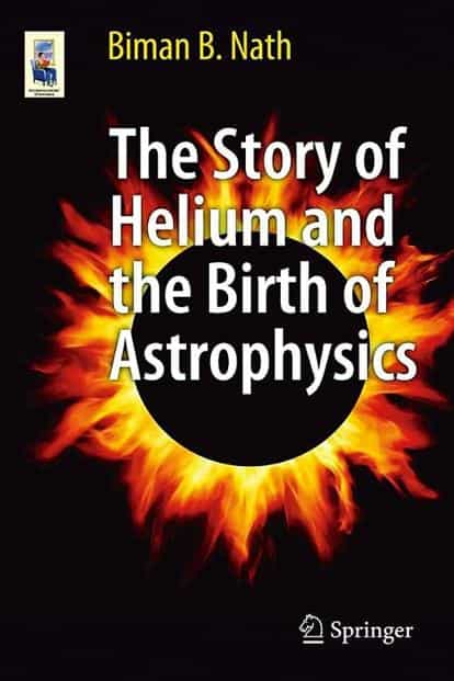 The Story of Helium and the Birth of Astrophysics: By Biman B. Nath