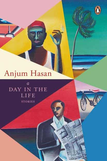 A Day In The Life— Stories: By Anjum Hasan, Penguin Random House, 256 pages, Rs599.