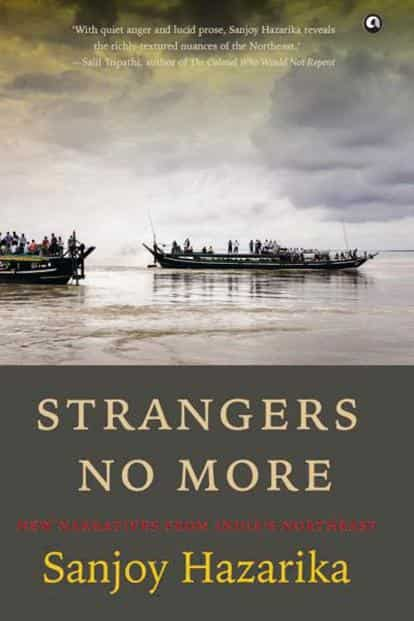 Strangers No More— New Narratives From India's Northeast: By Sanjoy Hazarika, Aleph Book Company, 472 pages, Rs799.