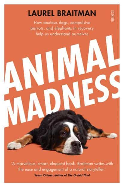 Animal Madness: How Anxious Dogs, Compulsive Parrots, And Elephants In Recovery Help Us Understand Ourselves By Laurel Braitman (Scribe, 2014, Rs335)