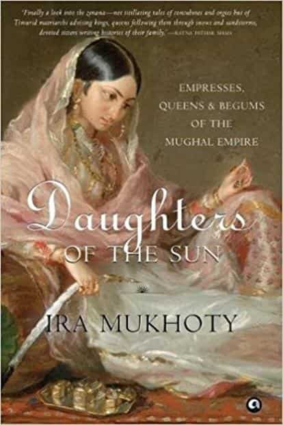 Daughters Of The Sun—Empresses, Queens & Begums Of The Mughal Empire: By Ira Mukhoty, Aleph Book Company, 320 pages, ₹699.